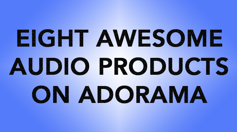 Eight Awesome Audio Products On Adorama